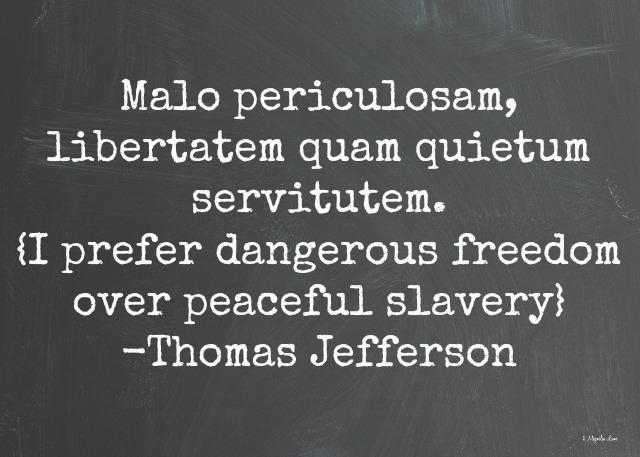 I prefer dangerous freedom over peaceful slavery-Thomas Jefferson